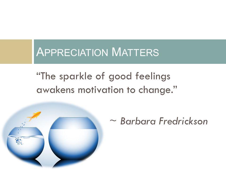 """The sparkle of good feelings awakens motivation to change."" ~ Barbara Fredrickson A PPRECIATION M ATTERS"