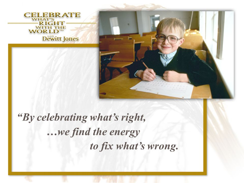 By celebrating what's right, …we find the energy to fix what's wrong.