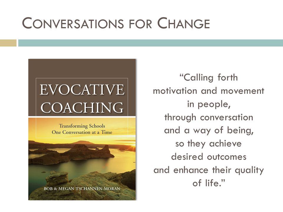 C ONVERSATIONS FOR C HANGE Calling forth motivation and movement in people, through conversation and a way of being, so they achieve desired outcomes and enhance their quality of life.