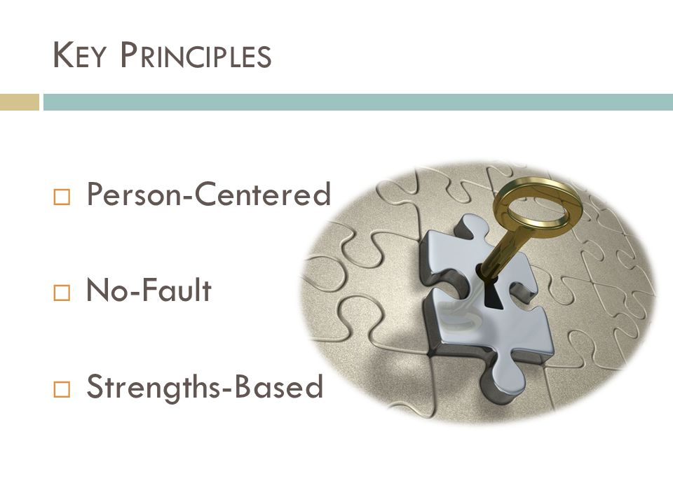 K EY P RINCIPLES  Person-Centered  No-Fault  Strengths-Based