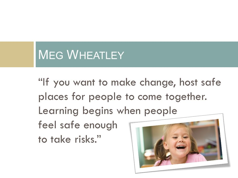"""""""If you want to make change, host safe places for people to come together. Learning begins when people feel safe enough to take risks."""" M EG W HEATLEY"""