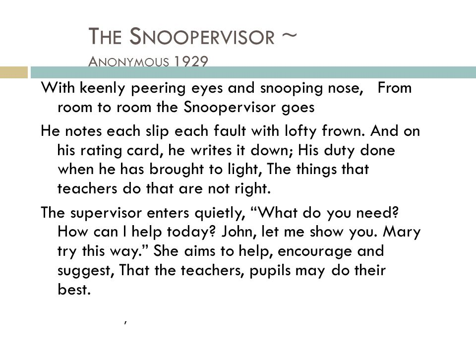 T HE S NOOPERVISOR ~ A NONYMOUS 1929 With keenly peering eyes and snooping nose, From room to room the Snoopervisor goes He notes each slip each fault