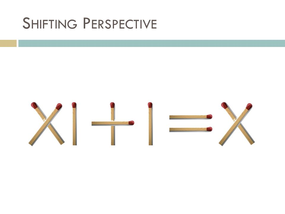 S HIFTING P ERSPECTIVE