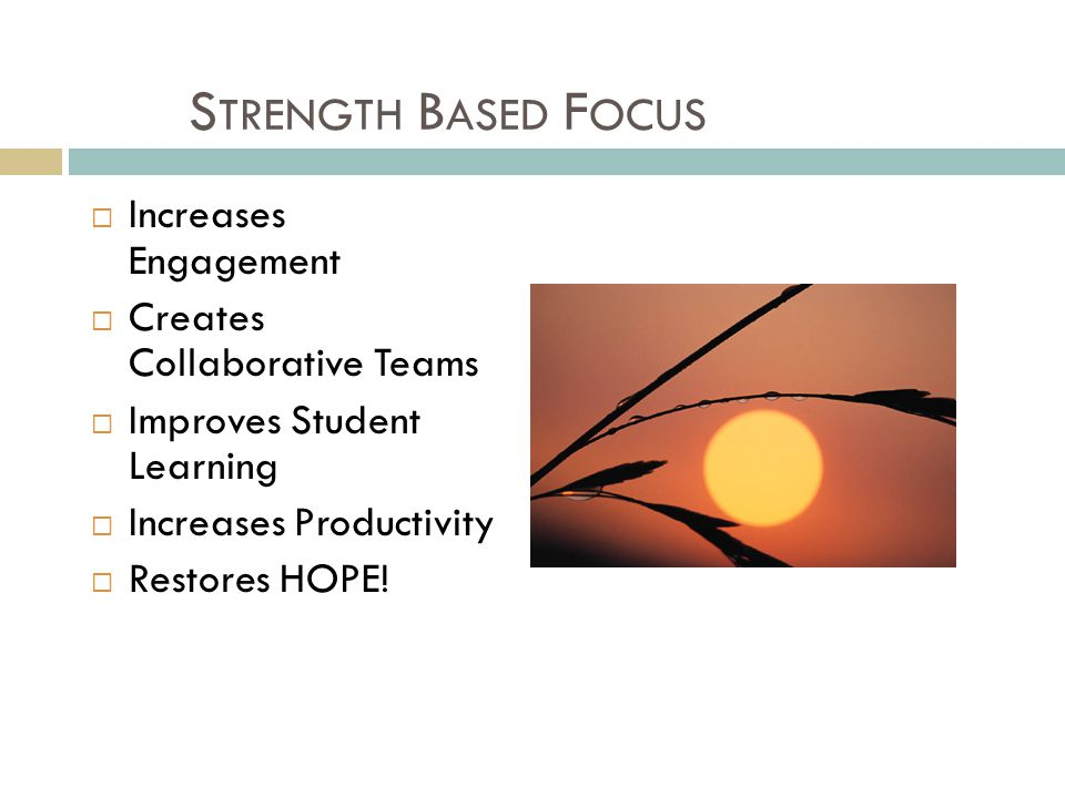 S TRENGTH B ASED F OCUS  Increases Engagement  Creates Collaborative Teams  Improves Student Learning  Increases Productivity  Restores HOPE!
