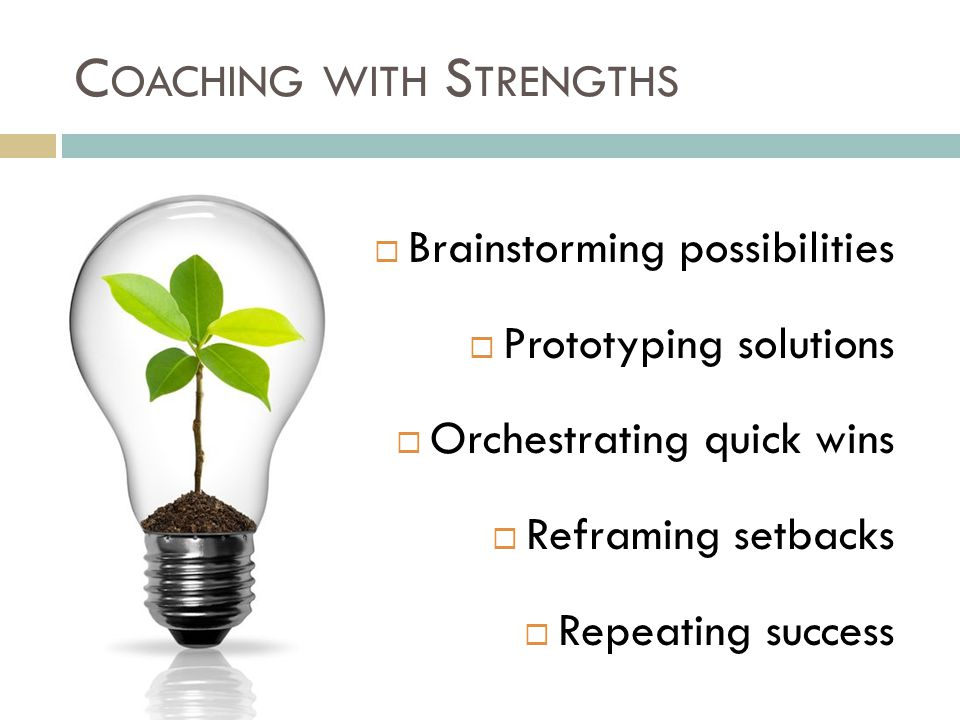C OACHING WITH S TRENGTHS  Brainstorming possibilities  Prototyping solutions  Orchestrating quick wins  Reframing setbacks  Repeating success