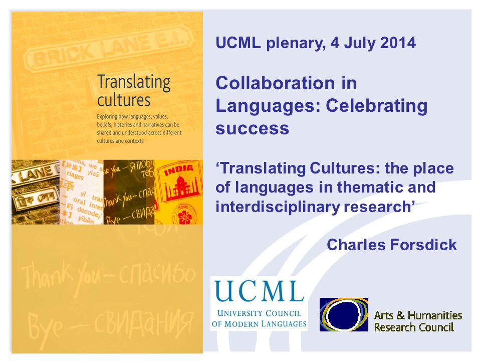 UCML plenary, 4 July 2014 Collaboration in Languages: Celebrating success 'Translating Cultures: the place of languages in thematic and interdisciplinary research' Charles Forsdick