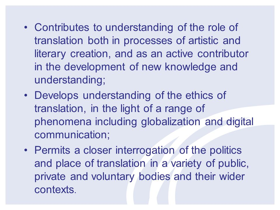 Contributes to understanding of the role of translation both in processes of artistic and literary creation, and as an active contributor in the development of new knowledge and understanding; Develops understanding of the ethics of translation, in the light of a range of phenomena including globalization and digital communication; Permits a closer interrogation of the politics and place of translation in a variety of public, private and voluntary bodies and their wider contexts.
