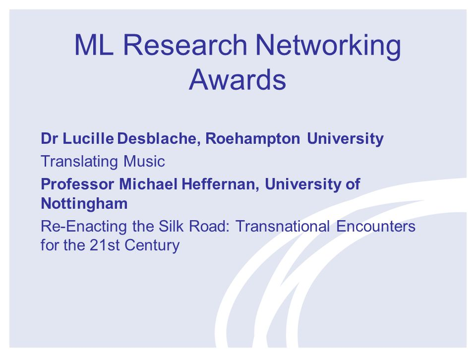 ML Research Networking Awards Dr Lucille Desblache, Roehampton University Translating Music Professor Michael Heffernan, University of Nottingham Re-Enacting the Silk Road: Transnational Encounters for the 21st Century