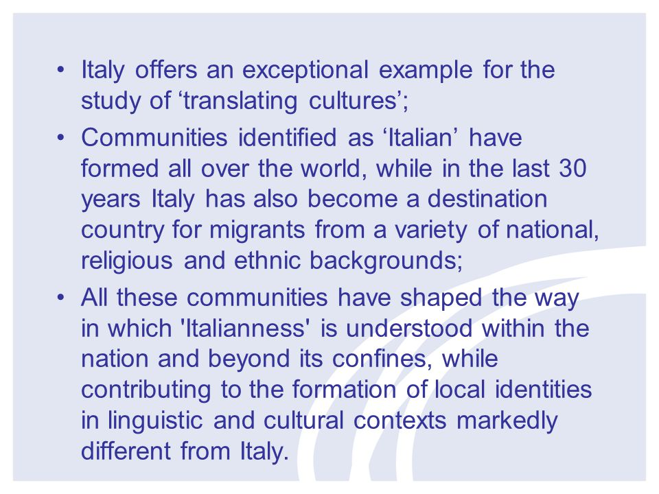 Italy offers an exceptional example for the study of 'translating cultures'; Communities identified as 'Italian' have formed all over the world, while in the last 30 years Italy has also become a destination country for migrants from a variety of national, religious and ethnic backgrounds; All these communities have shaped the way in which Italianness is understood within the nation and beyond its confines, while contributing to the formation of local identities in linguistic and cultural contexts markedly different from Italy.