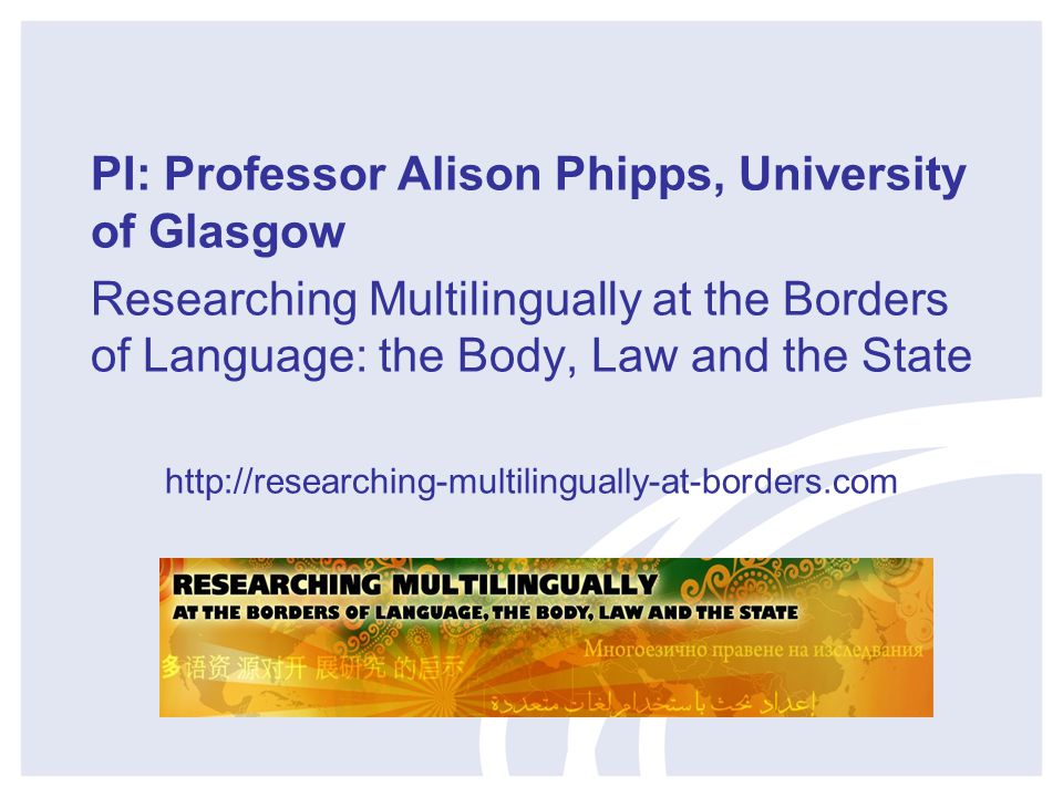 PI: Professor Alison Phipps, University of Glasgow Researching Multilingually at the Borders of Language: the Body, Law and the State http://researching-multilingually-at-borders.com
