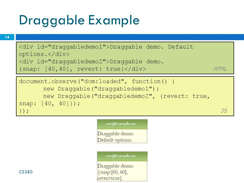 Draggable Example CS380 14 document.observe( dom:loaded , function() { new Draggable( draggabledemo1 ); new Draggable( draggabledemo2 , {revert: true, snap: [40, 40]}); }); JS Draggable demo.