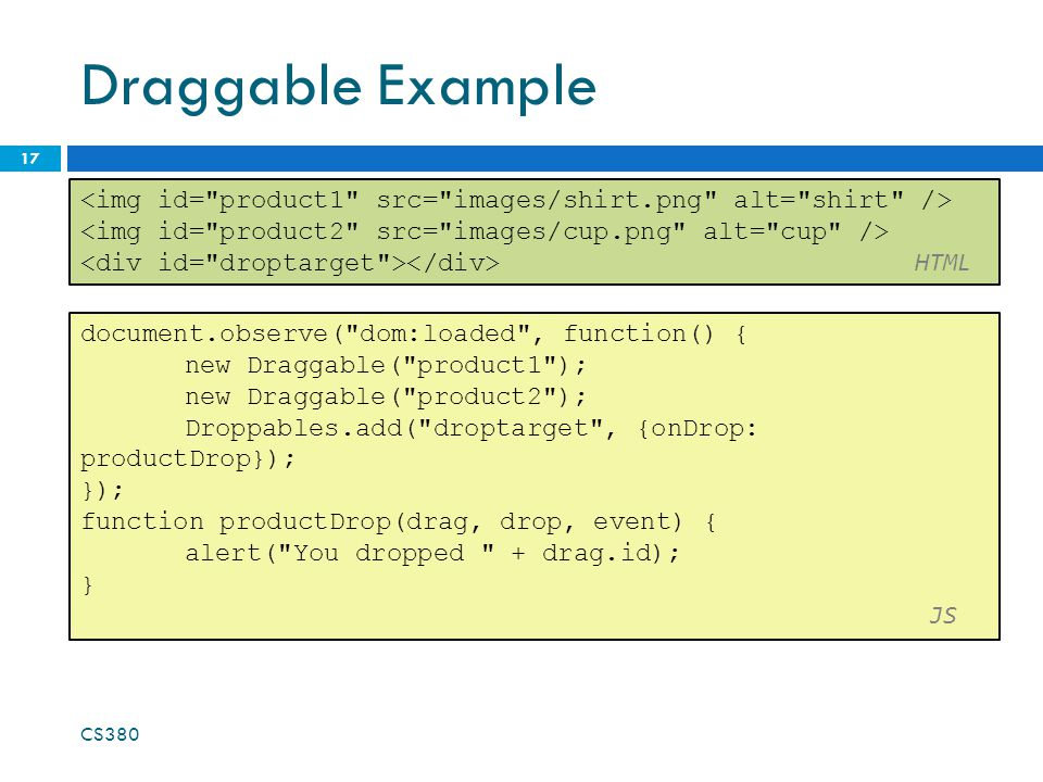 Draggable Example CS380 17 document.observe( dom:loaded , function() { new Draggable( product1 ); new Draggable( product2 ); Droppables.add( droptarget , {onDrop: productDrop}); }); function productDrop(drag, drop, event) { alert( You dropped + drag.id); } JS HTML