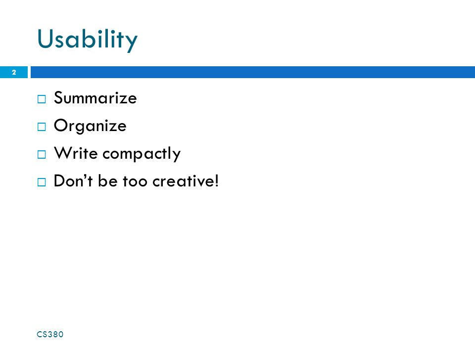 Usability  Summarize  Organize  Write compactly  Don't be too creative! CS380 2