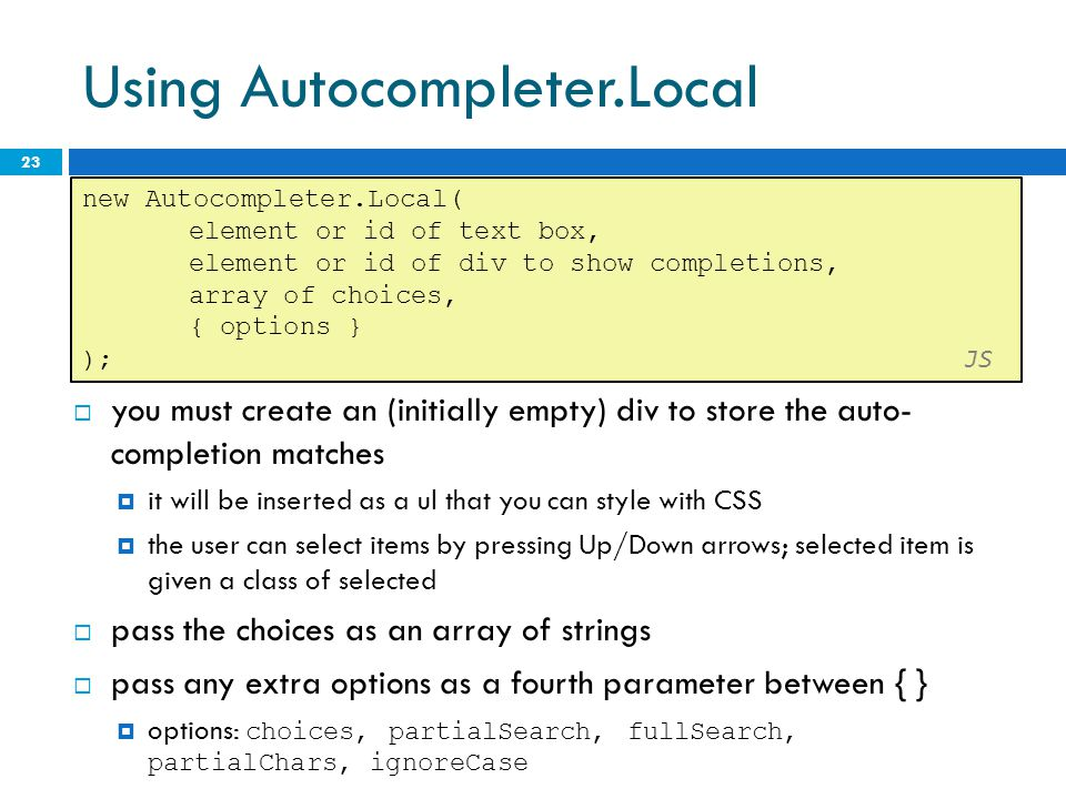 Using Autocompleter.Local  you must create an (initially empty) div to store the auto- completion matches  it will be inserted as a ul that you can style with CSS  the user can select items by pressing Up/Down arrows; selected item is given a class of selected  pass the choices as an array of strings  pass any extra options as a fourth parameter between { }  options: choices, partialSearch, fullSearch, partialChars, ignoreCase 23 new Autocompleter.Local( element or id of text box, element or id of div to show completions, array of choices, { options } ); JS