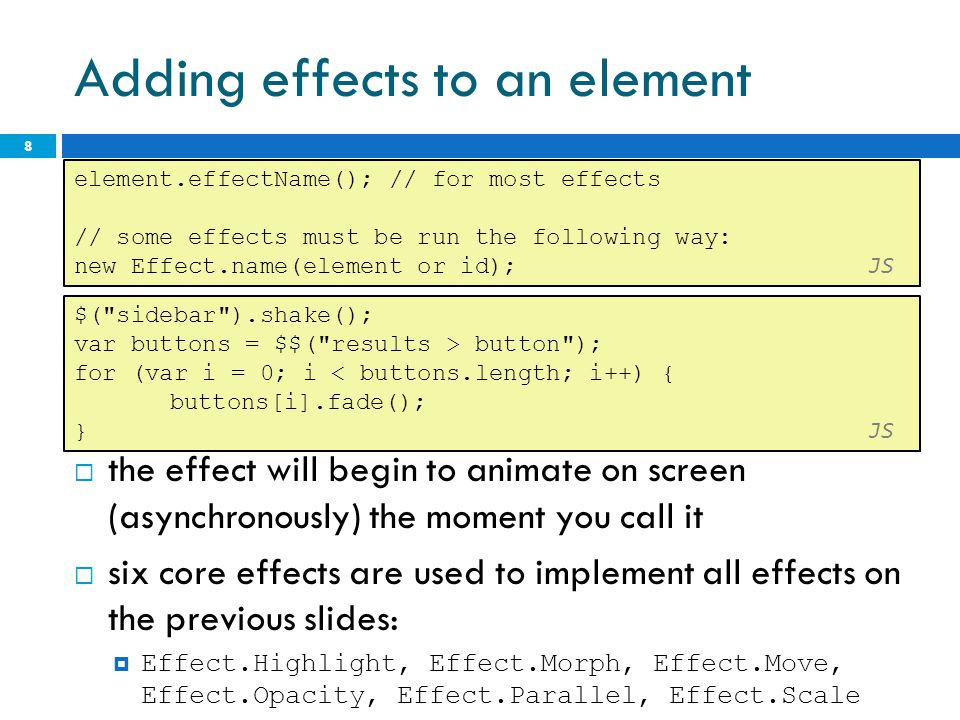 Adding effects to an element  the effect will begin to animate on screen (asynchronously) the moment you call it  six core effects are used to imple