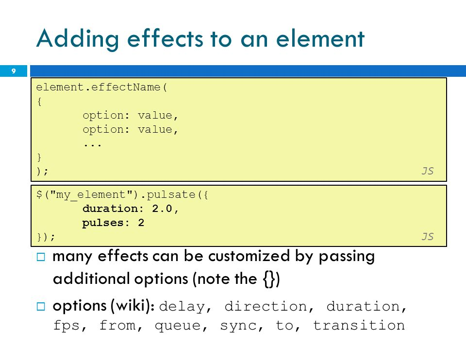 Adding effects to an element  many effects can be customized by passing additional options (note the {})  options (wiki): delay, direction, duration, fps, from, queue, sync, to, transition 9 element.effectName( { option: value,...