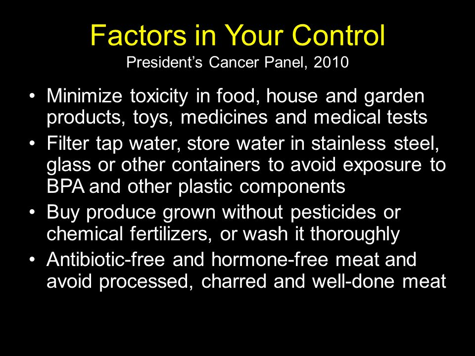 Factors in Your Control President's Cancer Panel, 2010 Minimize toxicity in food, house and garden products, toys, medicines and medical tests Filter tap water, store water in stainless steel, glass or other containers to avoid exposure to BPA and other plastic components Buy produce grown without pesticides or chemical fertilizers, or wash it thoroughly Antibiotic-free and hormone-free meat and avoid processed, charred and well-done meat