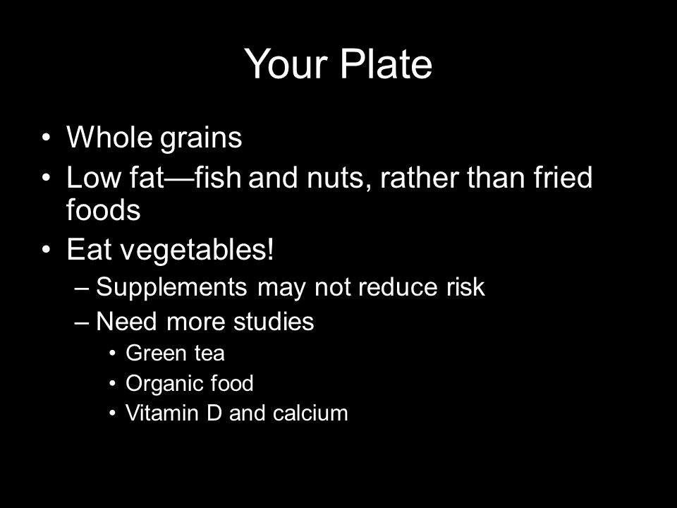 Your Plate Whole grains Low fat—fish and nuts, rather than fried foods Eat vegetables.