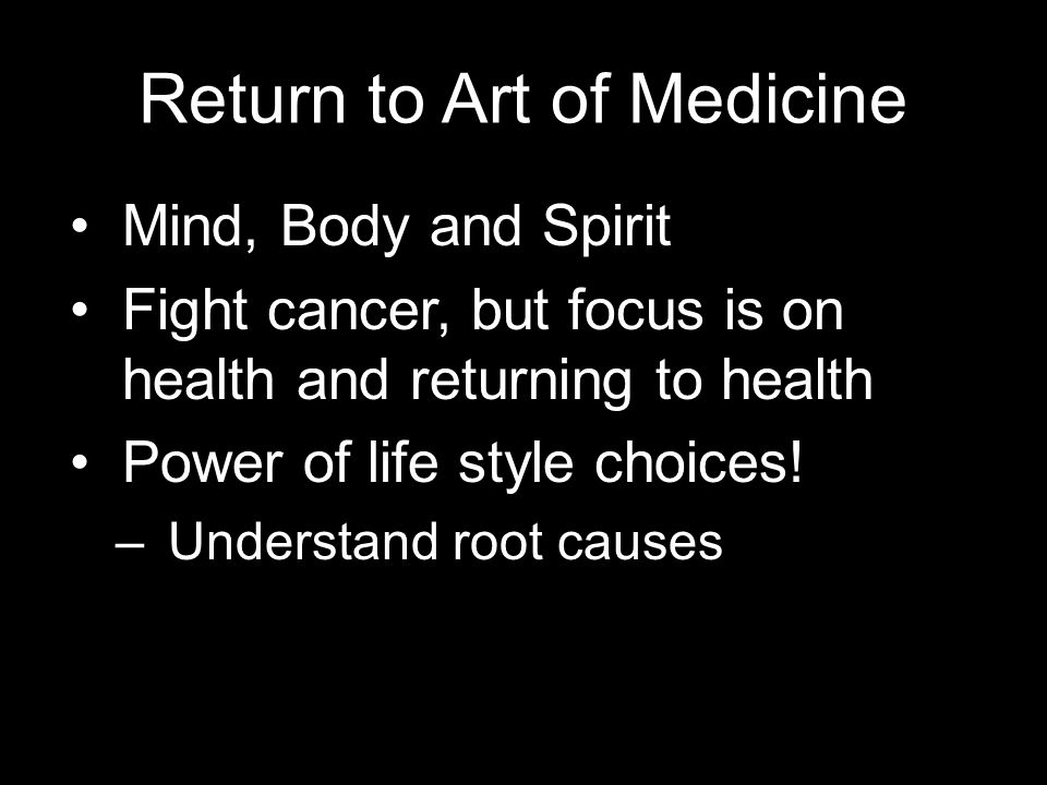 Return to Art of Medicine Mind, Body and Spirit Fight cancer, but focus is on health and returning to health Power of life style choices.