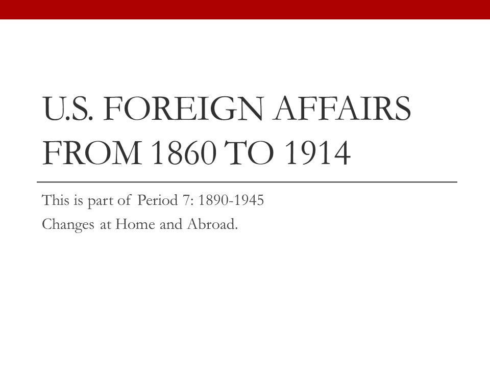 U.S. FOREIGN AFFAIRS FROM 1860 TO 1914 This is part of Period 7: 1890-1945 Changes at Home and Abroad.