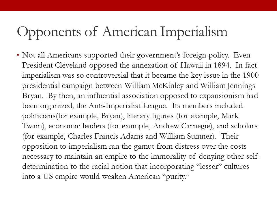 Opponents of American Imperialism Not all Americans supported their government's foreign policy. Even President Cleveland opposed the annexation of Ha