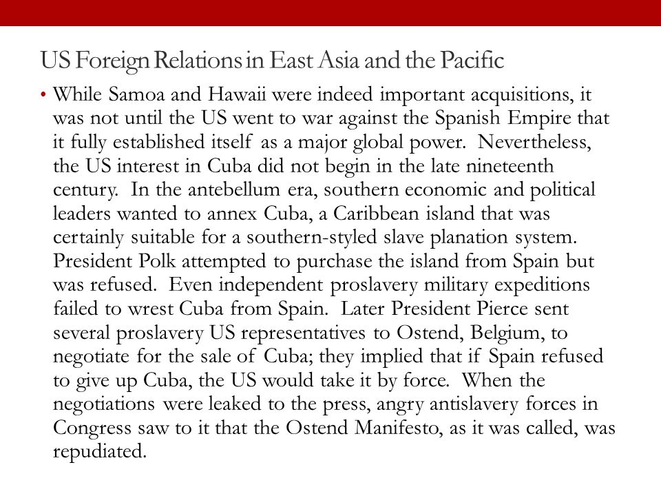 US Foreign Relations in East Asia and the Pacific While Samoa and Hawaii were indeed important acquisitions, it was not until the US went to war again