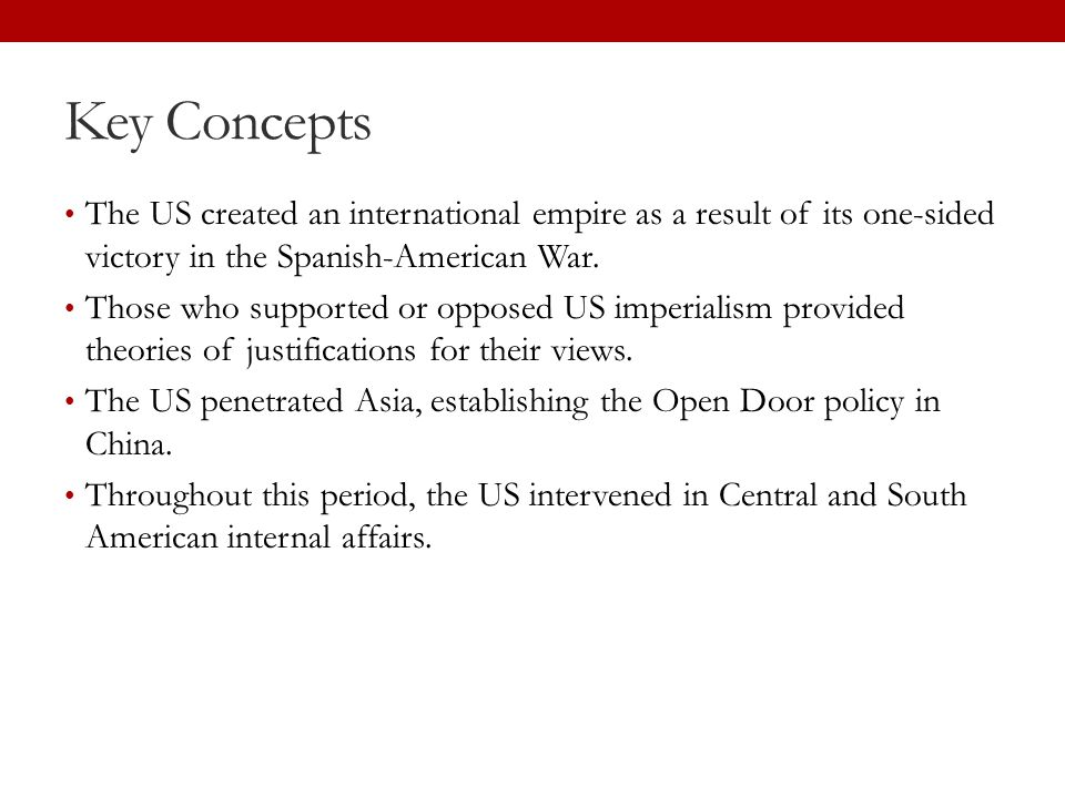 Key Concepts The US created an international empire as a result of its one-sided victory in the Spanish-American War. Those who supported or opposed U