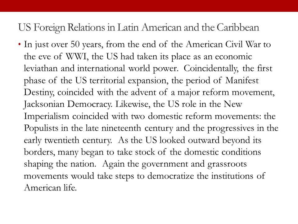 US Foreign Relations in Latin American and the Caribbean In just over 50 years, from the end of the American Civil War to the eve of WWI, the US had t
