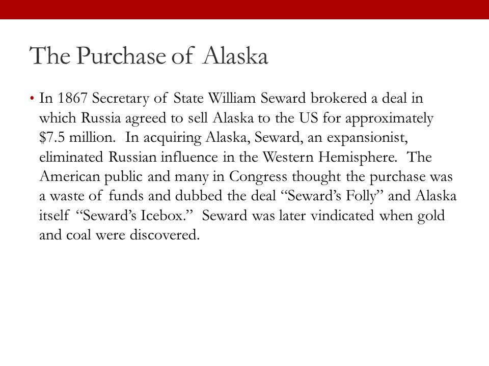 The Purchase of Alaska In 1867 Secretary of State William Seward brokered a deal in which Russia agreed to sell Alaska to the US for approximately $7.