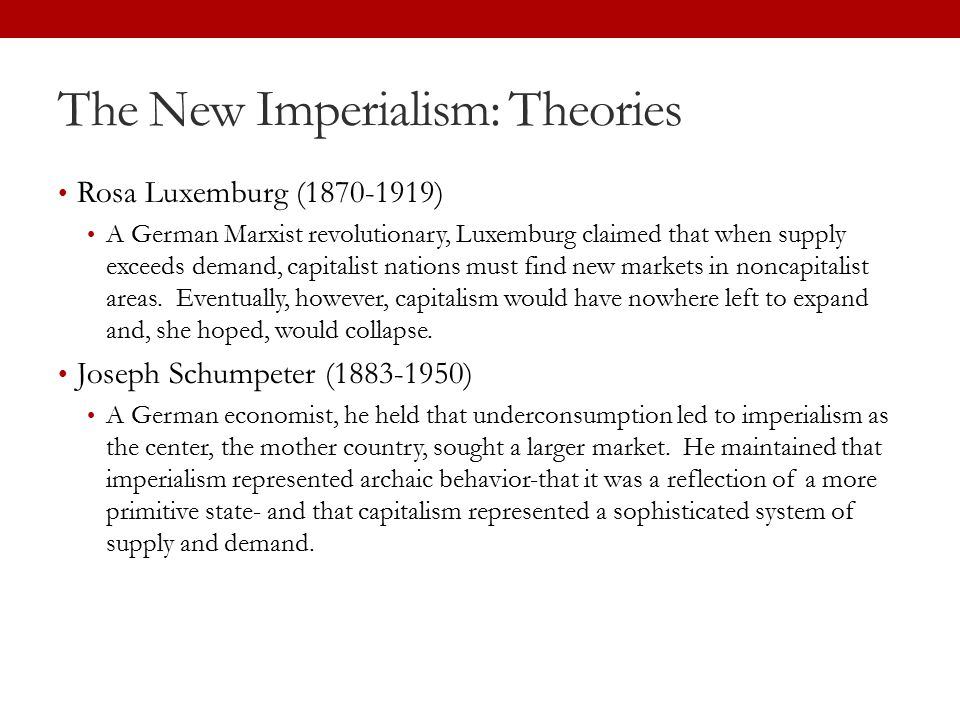 The New Imperialism: Theories Rosa Luxemburg (1870-1919) A German Marxist revolutionary, Luxemburg claimed that when supply exceeds demand, capitalist