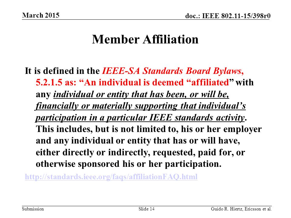 Submission doc.: IEEE 802.11-15/398r0 Member Affiliation It is defined in the IEEE-SA Standards Board Bylaws, 5.2.1.5 as: An individual is deemed affiliated with any individual or entity that has been, or will be, financially or materially supporting that individual's participation in a particular IEEE standards activity.