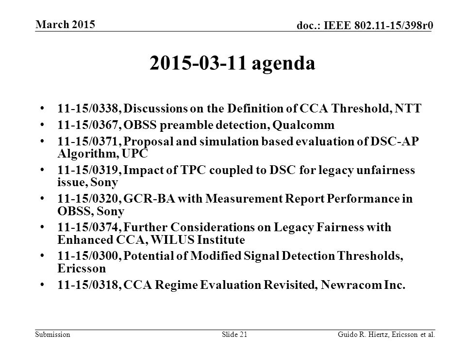 Submission doc.: IEEE 802.11-15/398r0 2015-03-11 agenda 11-15/0338, Discussions on the Definition of CCA Threshold, NTT 11-15/0367, OBSS preamble detection, Qualcomm 11-15/0371, Proposal and simulation based evaluation of DSC-AP Algorithm, UPC 11-15/0319, Impact of TPC coupled to DSC for legacy unfairness issue, Sony 11-15/0320, GCR-BA with Measurement Report Performance in OBSS, Sony 11-15/0374, Further Considerations on Legacy Fairness with Enhanced CCA, WILUS Institute 11-15/0300, Potential of Modified Signal Detection Thresholds, Ericsson 11-15/0318, CCA Regime Evaluation Revisited, Newracom Inc.