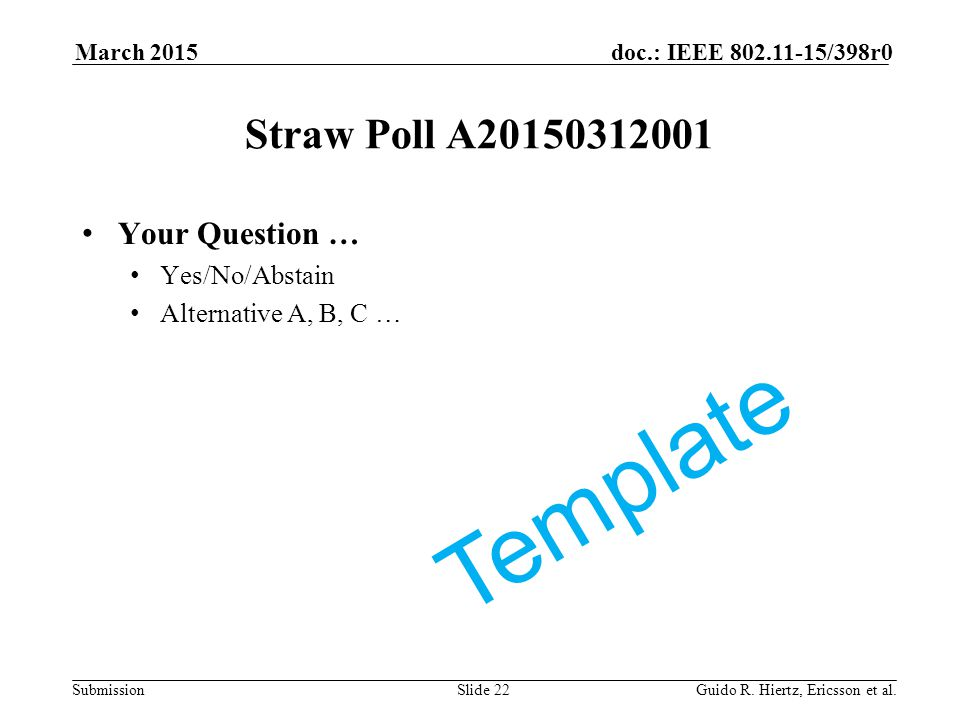 Submission doc.: IEEE 802.11-15/398r0March 2015 Guido R. Hiertz, Ericsson et al.Slide 22 Straw Poll A20150312001 Your Question … Yes/No/Abstain Altern