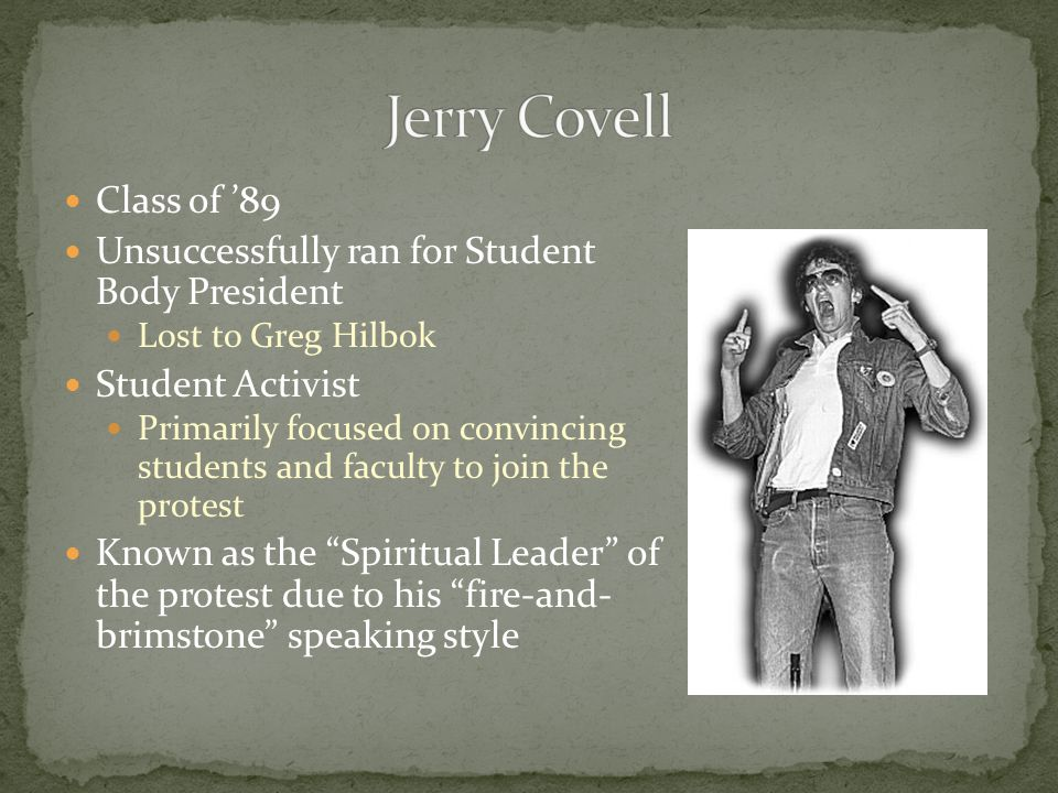 Class of '89 Unsuccessfully ran for Student Body President Lost to Greg Hilbok Student Activist Primarily focused on convincing students and faculty to join the protest Known as the Spiritual Leader of the protest due to his fire-and- brimstone speaking style