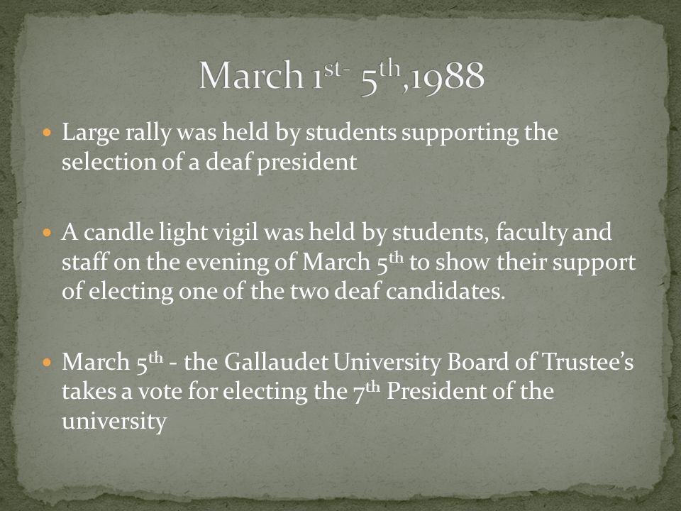 Large rally was held by students supporting the selection of a deaf president A candle light vigil was held by students, faculty and staff on the evening of March 5 th to show their support of electing one of the two deaf candidates.