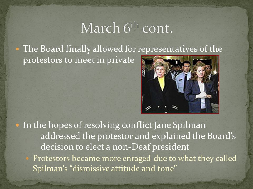 The Board finally allowed for representatives of the protestors to meet in private In the hopes of resolving conflict Jane Spilman addressed the protestor and explained the Board's decision to elect a non-Deaf president Protestors became more enraged due to what they called Spilman's dismissive attitude and tone