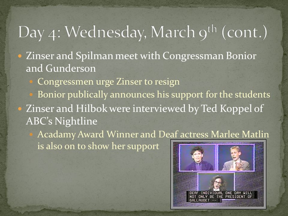 Zinser and Spilman meet with Congressman Bonior and Gunderson Congressmen urge Zinser to resign Bonior publically announces his support for the students Zinser and Hilbok were interviewed by Ted Koppel of ABC's Nightline Acadamy Award Winner and Deaf actress Marlee Matlin is also on to show her support