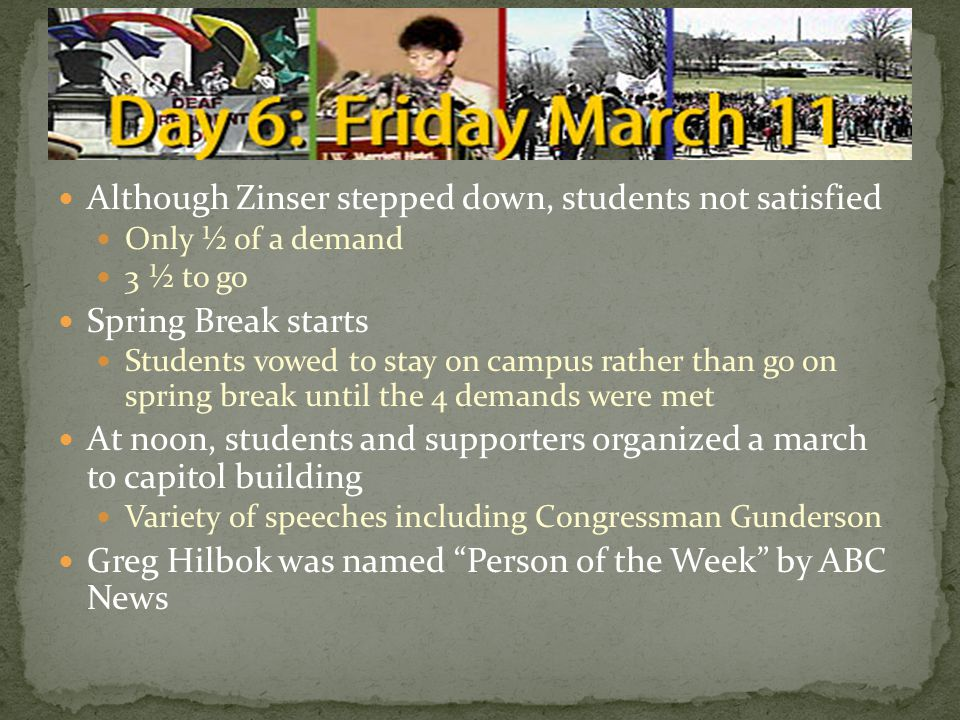 Although Zinser stepped down, students not satisfied Only ½ of a demand 3 ½ to go Spring Break starts Students vowed to stay on campus rather than go on spring break until the 4 demands were met At noon, students and supporters organized a march to capitol building Variety of speeches including Congressman Gunderson Greg Hilbok was named Person of the Week by ABC News