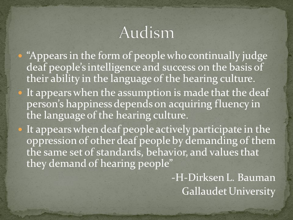 Appears in the form of people who continually judge deaf people's intelligence and success on the basis of their ability in the language of the hearing culture.