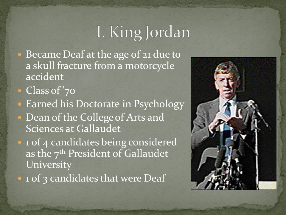 Became Deaf at the age of 21 due to a skull fracture from a motorcycle accident Class of '70 Earned his Doctorate in Psychology Dean of the College of Arts and Sciences at Gallaudet 1 of 4 candidates being considered as the 7 th President of Gallaudet University 1 of 3 candidates that were Deaf