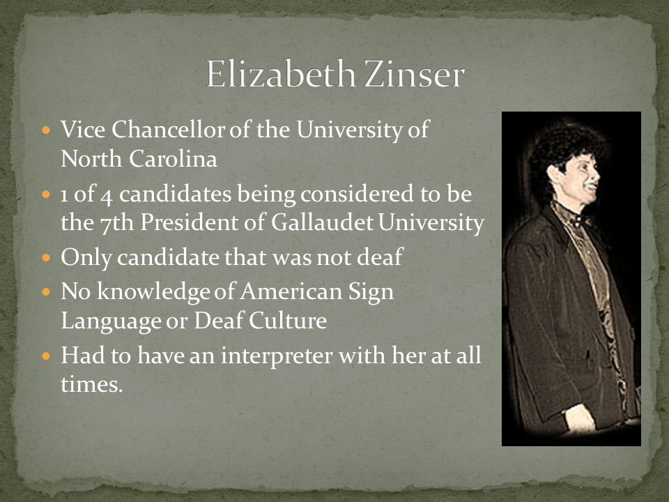 Vice Chancellor of the University of North Carolina 1 of 4 candidates being considered to be the 7th President of Gallaudet University Only candidate that was not deaf No knowledge of American Sign Language or Deaf Culture Had to have an interpreter with her at all times.