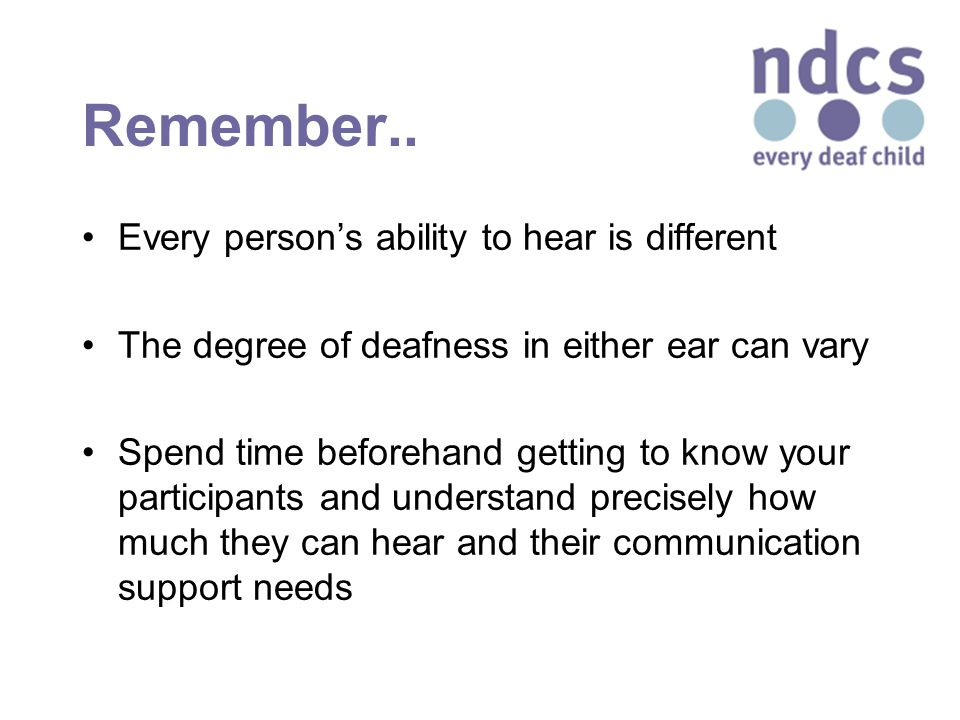 Remember.. Every person's ability to hear is different The degree of deafness in either ear can vary Spend time beforehand getting to know your partic