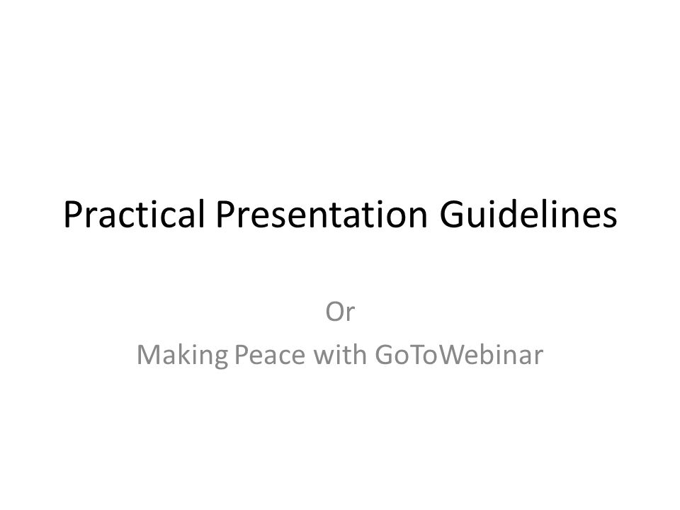 Practical Presentation Guidelines Or Making Peace with GoToWebinar