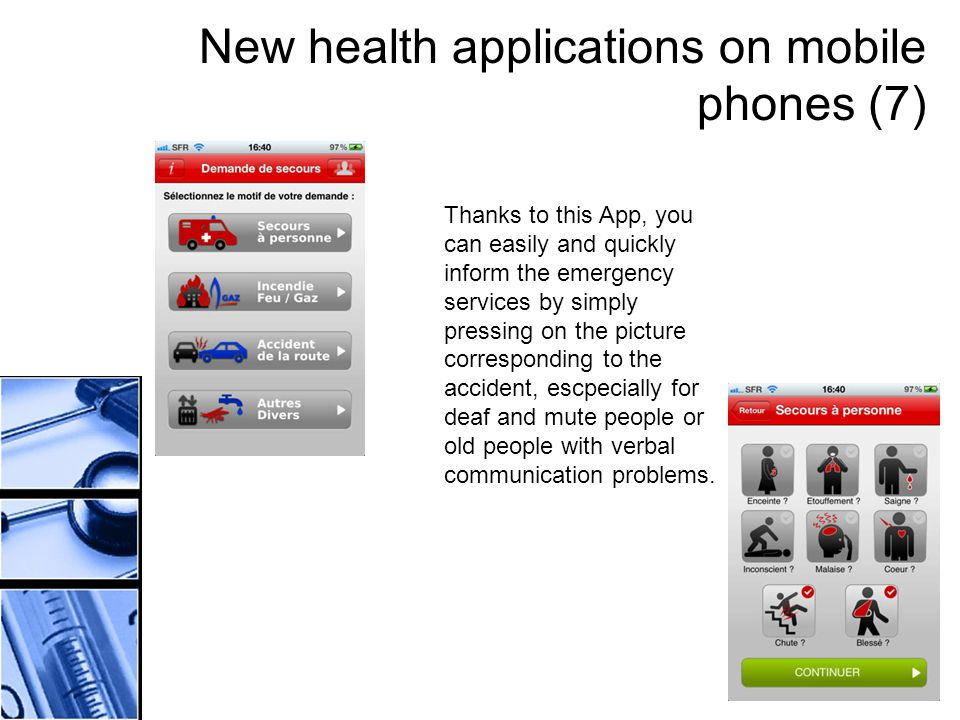 New health applications on mobile phones (7) Thanks to this App, you can easily and quickly inform the emergency services by simply pressing on the picture corresponding to the accident, escpecially for deaf and mute people or old people with verbal communication problems.
