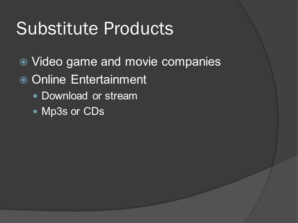 Substitute Products  Video game and movie companies  Online Entertainment Download or stream Mp3s or CDs