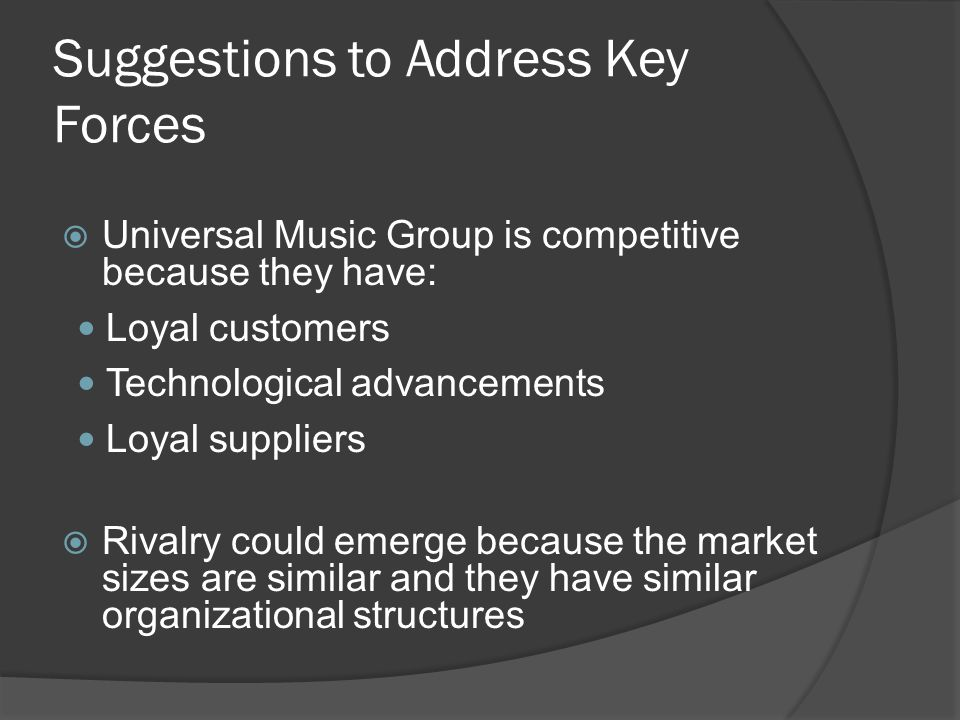 Suggestions to Address Key Forces  Universal Music Group is competitive because they have: Loyal customers Technological advancements Loyal suppliers  Rivalry could emerge because the market sizes are similar and they have similar organizational structures