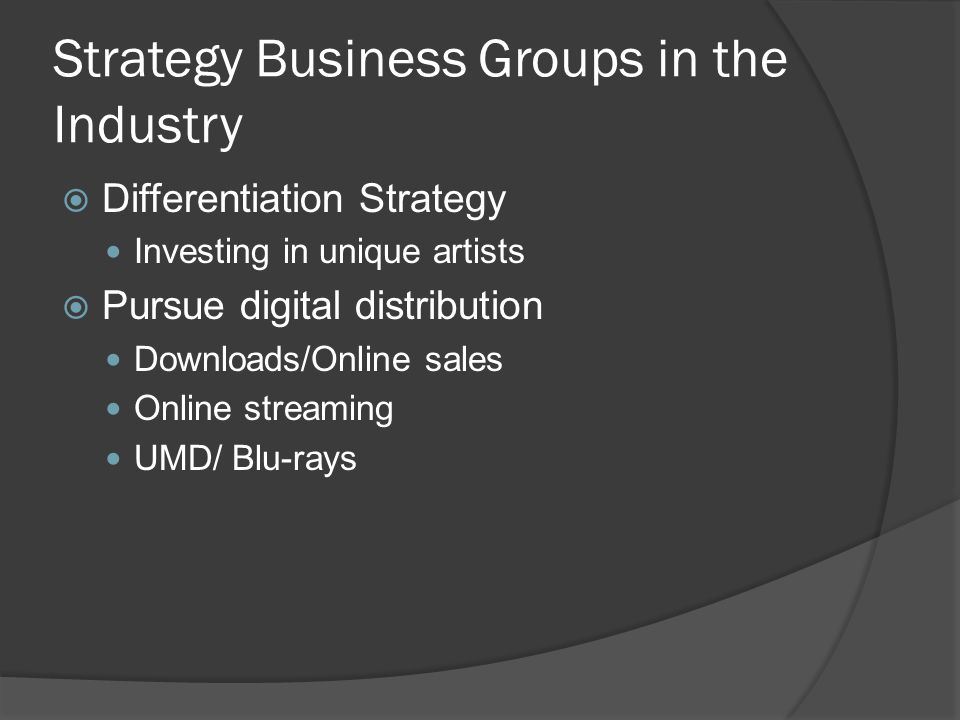 Strategy Business Groups in the Industry  Differentiation Strategy Investing in unique artists  Pursue digital distribution Downloads/Online sales Online streaming UMD/ Blu-rays