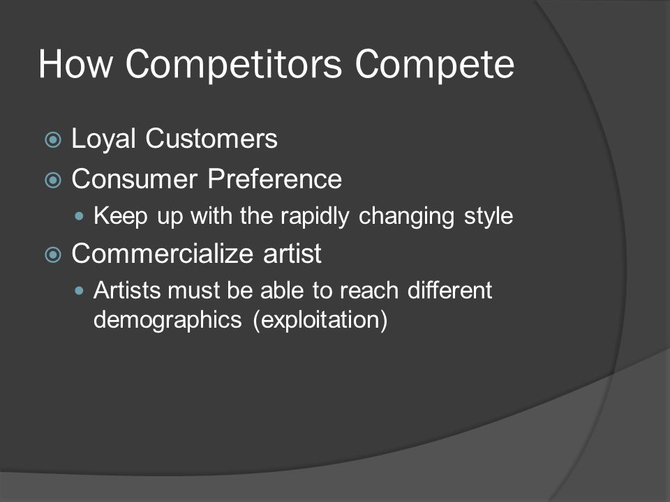 How Competitors Compete  Loyal Customers  Consumer Preference Keep up with the rapidly changing style  Commercialize artist Artists must be able to reach different demographics (exploitation)