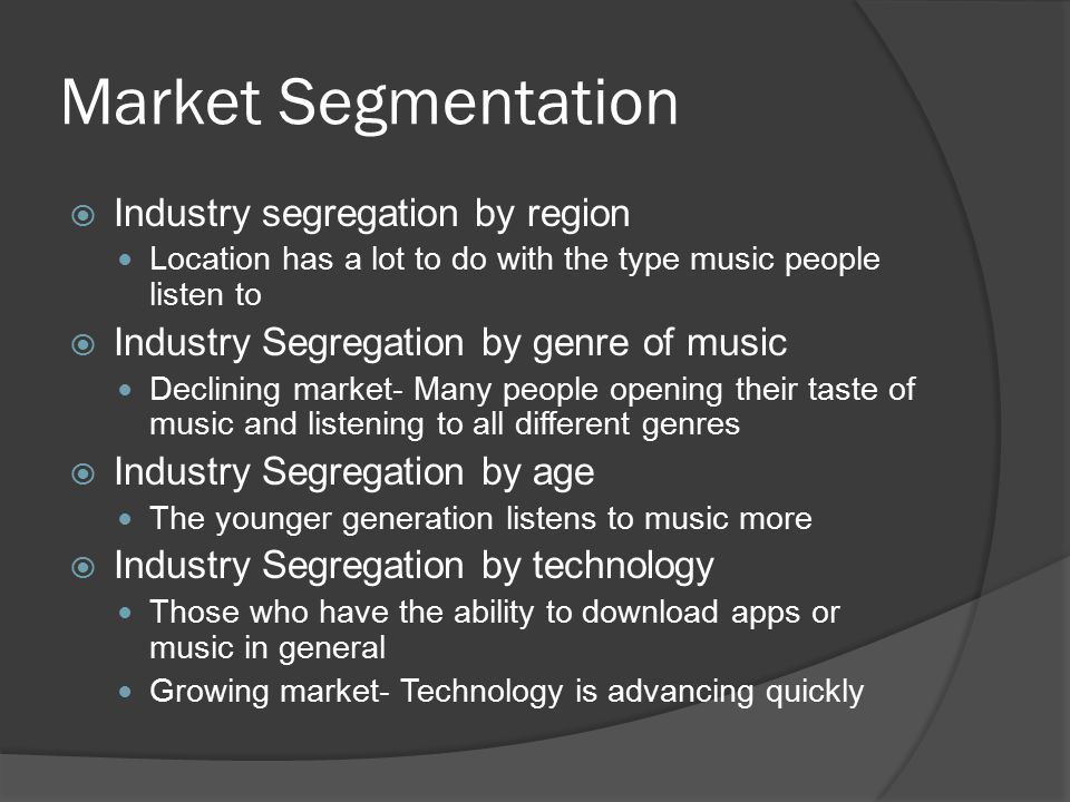 Market Segmentation  Industry segregation by region Location has a lot to do with the type music people listen to  Industry Segregation by genre of music Declining market- Many people opening their taste of music and listening to all different genres  Industry Segregation by age The younger generation listens to music more  Industry Segregation by technology Those who have the ability to download apps or music in general Growing market- Technology is advancing quickly