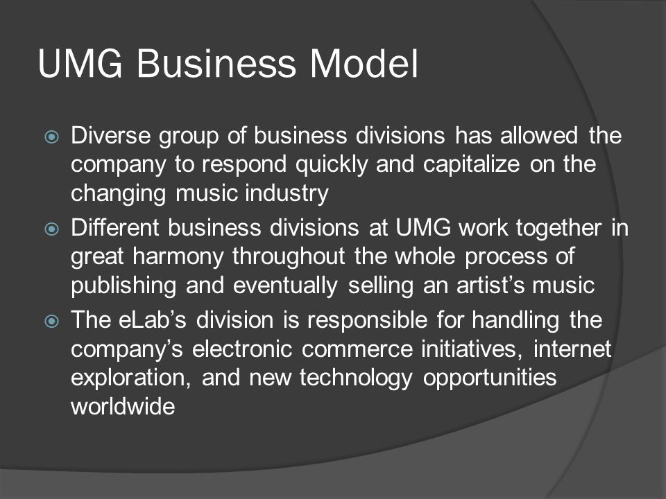 UMG Business Model  Diverse group of business divisions has allowed the company to respond quickly and capitalize on the changing music industry  Different business divisions at UMG work together in great harmony throughout the whole process of publishing and eventually selling an artist's music  The eLab's division is responsible for handling the company's electronic commerce initiatives, internet exploration, and new technology opportunities worldwide